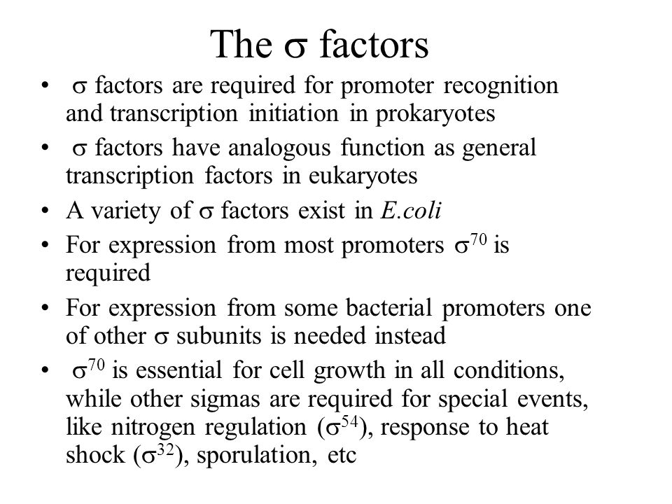The  factors  factors are required for promoter recognition and transcription initiation in prokaryotes  factors have analogous function as general transcription factors in eukaryotes A variety of  factors exist in E.coli For expression from most promoters  70 is required For expression from some bacterial promoters one of other  subunits is needed instead  70 is essential for cell growth in all conditions, while other sigmas are required for special events, like nitrogen regulation (  54 ), response to heat shock (  32 ), sporulation, etc