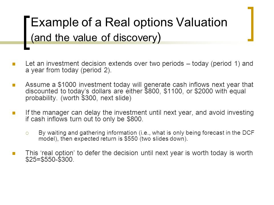 Example of a Real options Valuation (and the value of discovery ) Let an investment decision extends over two periods – today (period 1) and a year from today (period 2).