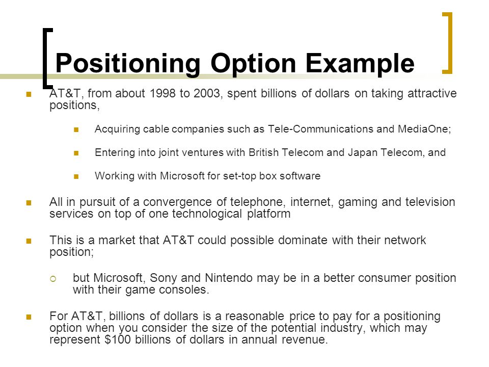 Positioning Option Example AT&T, from about 1998 to 2003, spent billions of dollars on taking attractive positions, Acquiring cable companies such as Tele-Communications and MediaOne; Entering into joint ventures with British Telecom and Japan Telecom, and Working with Microsoft for set-top box software All in pursuit of a convergence of telephone, internet, gaming and television services on top of one technological platform This is a market that AT&T could possible dominate with their network position;  but Microsoft, Sony and Nintendo may be in a better consumer position with their game consoles.