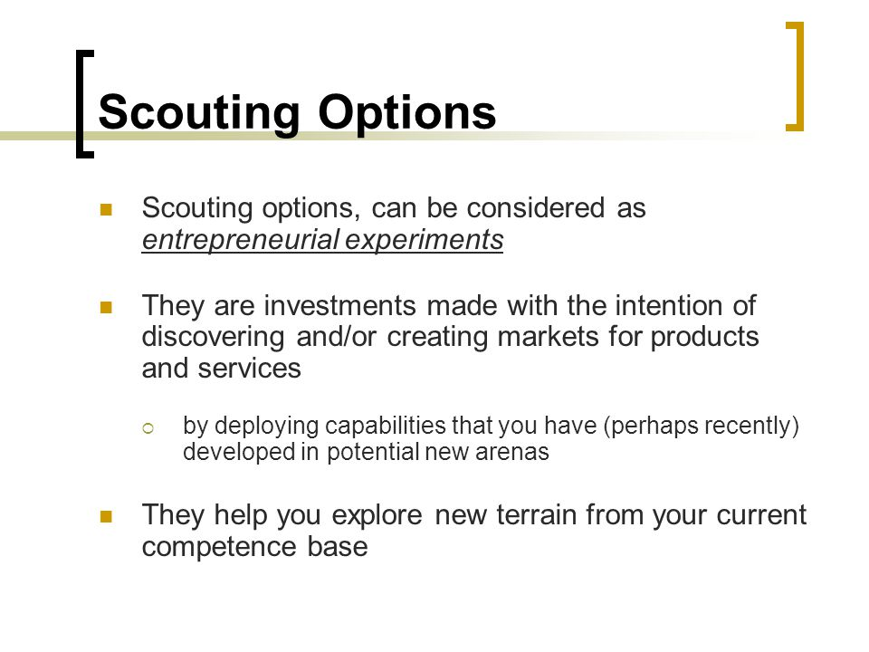 Scouting Options Scouting options, can be considered as entrepreneurial experiments They are investments made with the intention of discovering and/or creating markets for products and services  by deploying capabilities that you have (perhaps recently) developed in potential new arenas They help you explore new terrain from your current competence base