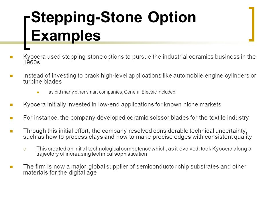Stepping-Stone Option Examples Kyocera used stepping-stone options to pursue the industrial ceramics business in the 1960s Instead of investing to crack high-level applications like automobile engine cylinders or turbine blades as did many other smart companies, General Electric included Kyocera initially invested in low-end applications for known niche markets For instance, the company developed ceramic scissor blades for the textile industry Through this initial effort, the company resolved considerable technical uncertainty, such as how to process clays and how to make precise edges with consistent quality  This created an initial technological competence which, as it evolved, took Kyocera along a trajectory of increasing technical sophistication The firm is now a major global supplier of semiconductor chip substrates and other materials for the digital age