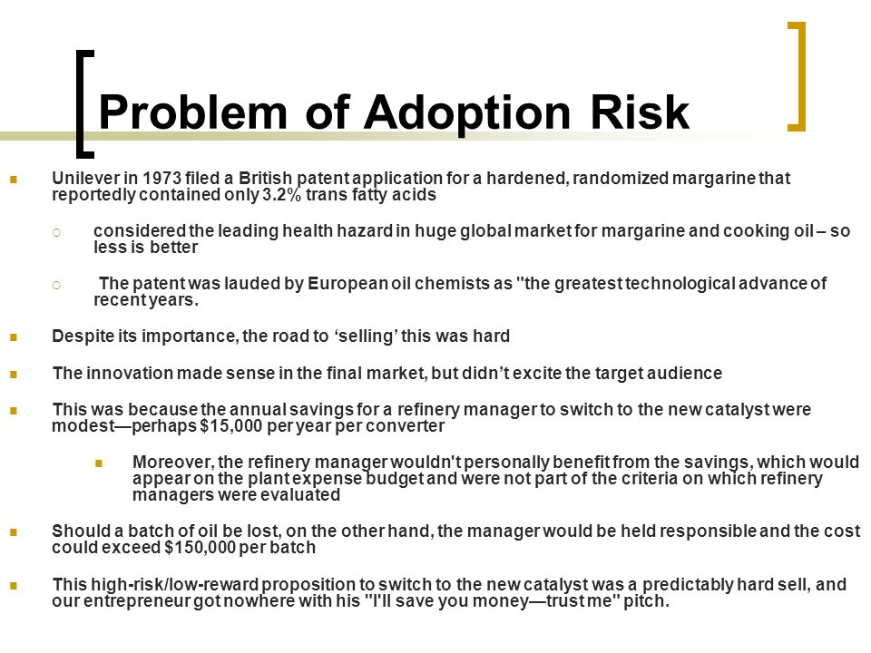 Problem of Adoption Risk Unilever in 1973 filed a British patent application for a hardened, randomized margarine that reportedly contained only 3.2% trans fatty acids  considered the leading health hazard in huge global market for margarine and cooking oil – so less is better  The patent was lauded by European oil chemists as the greatest technological advance of recent years.