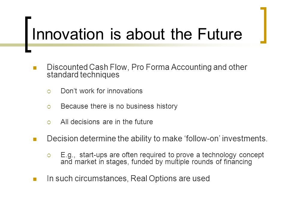 Innovation is about the Future Discounted Cash Flow, Pro Forma Accounting and other standard techniques  Don't work for innovations  Because there is no business history  All decisions are in the future Decision determine the ability to make 'follow-on' investments.
