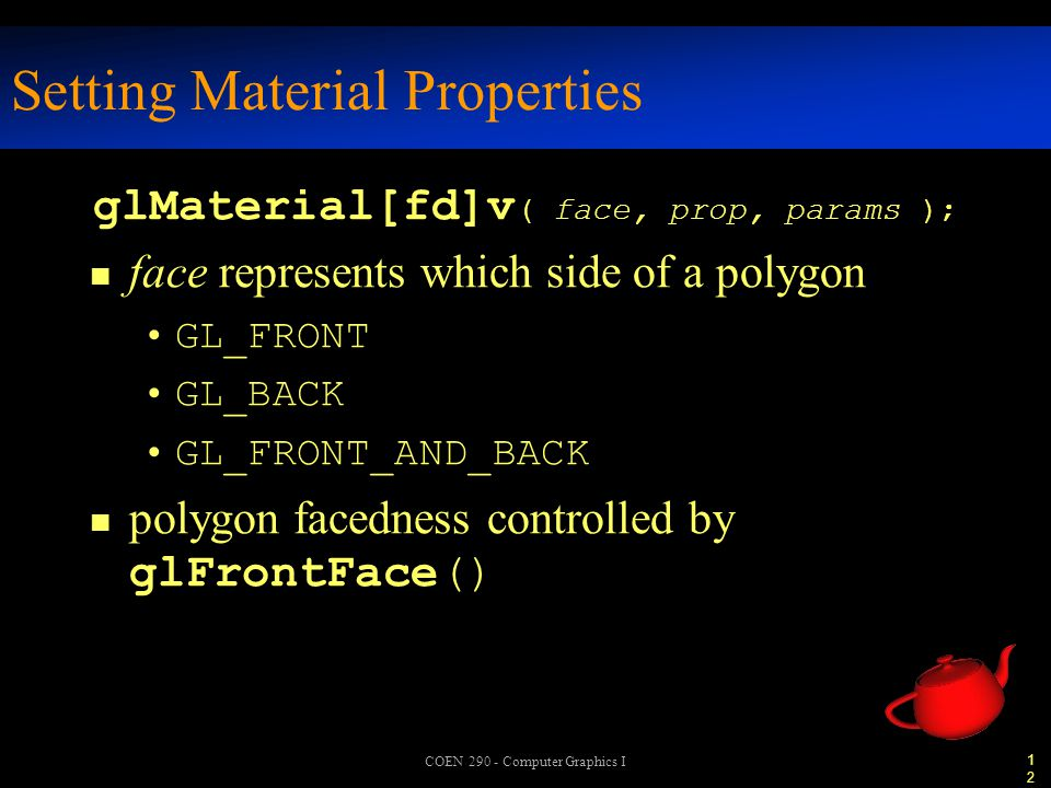12 COEN 290 - Computer Graphics I Setting Material Properties glMaterial[fd]v ( face, prop, params ); face represents which side of a polygon GL_FRONT GL_BACK GL_FRONT_AND_BACK polygon facedness controlled by glFrontFace()
