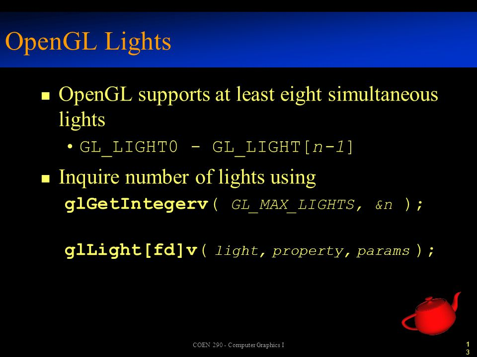 13 COEN 290 - Computer Graphics I OpenGL Lights n OpenGL supports at least eight simultaneous lights GL_LIGHT0 - GL_LIGHT[n-1] n Inquire number of lights using glGetIntegerv( GL_MAX_LIGHTS, &n ); glLight[fd]v( light, property, params );