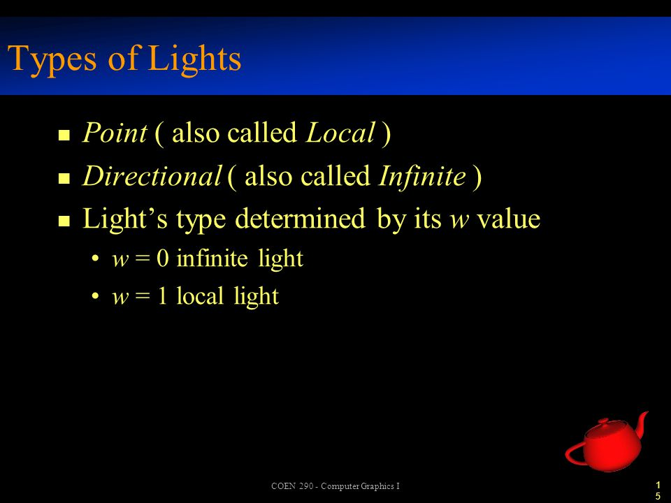 15 COEN 290 - Computer Graphics I Types of Lights n Point ( also called Local ) n Directional ( also called Infinite ) n Light's type determined by its w value w = 0 infinite light w = 1 local light