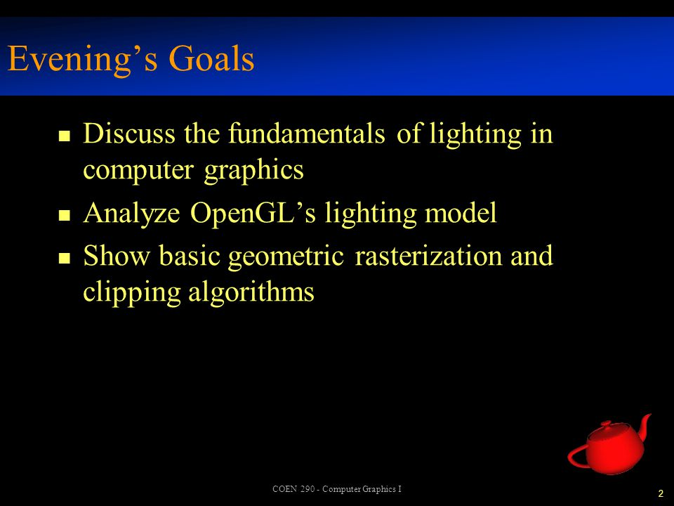23 COEN 290 - Computer Graphics I Turning on the Lights n To turn on lighting glEnable( GL_LIGHTING ); turns on the power , but not any lights n To turn on an individual light glEnable( GL_LIGHTn );