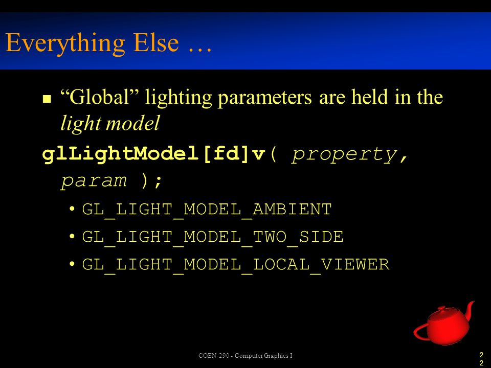 22 COEN 290 - Computer Graphics I Everything Else … n Global lighting parameters are held in the light model glLightModel[fd]v( property, param ); GL_LIGHT_MODEL_AMBIENT GL_LIGHT_MODEL_TWO_SIDE GL_LIGHT_MODEL_LOCAL_VIEWER