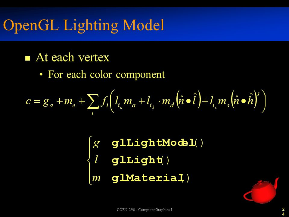 24 COEN 290 - Computer Graphics I OpenGL Lighting Model n At each vertex For each color component