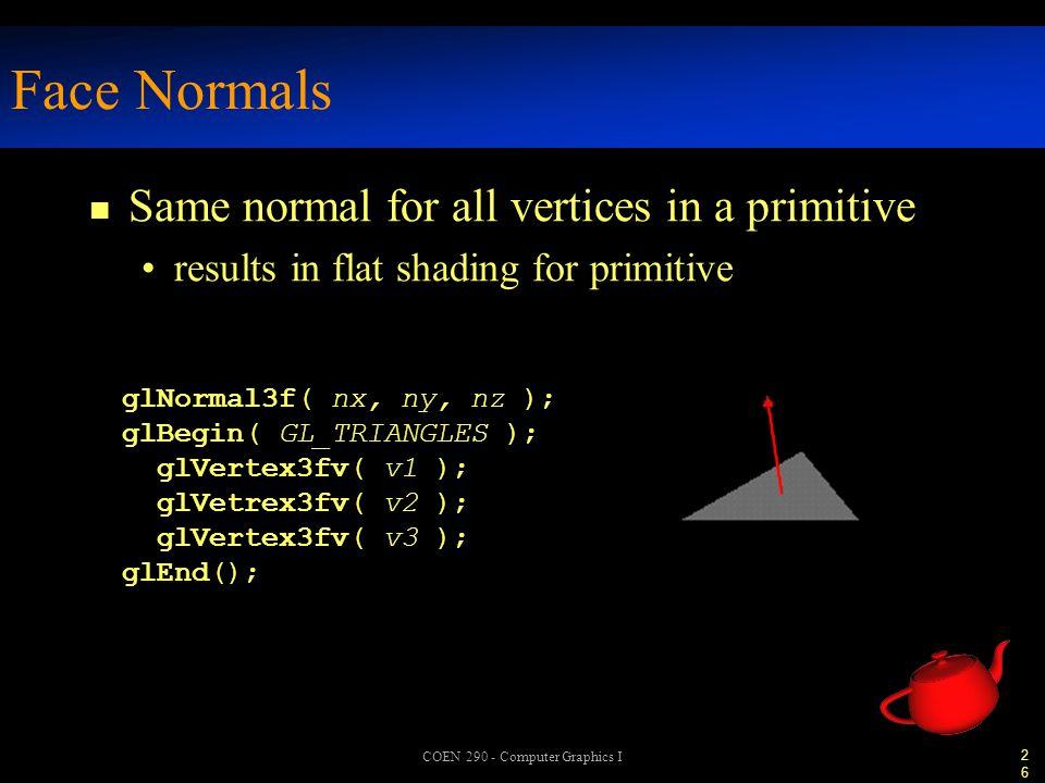 26 COEN 290 - Computer Graphics I Face Normals n Same normal for all vertices in a primitive results in flat shading for primitive glNormal3f( nx, ny, nz ); glBegin( GL_TRIANGLES ); glVertex3fv( v1 ); glVetrex3fv( v2 ); glVertex3fv( v3 ); glEnd();