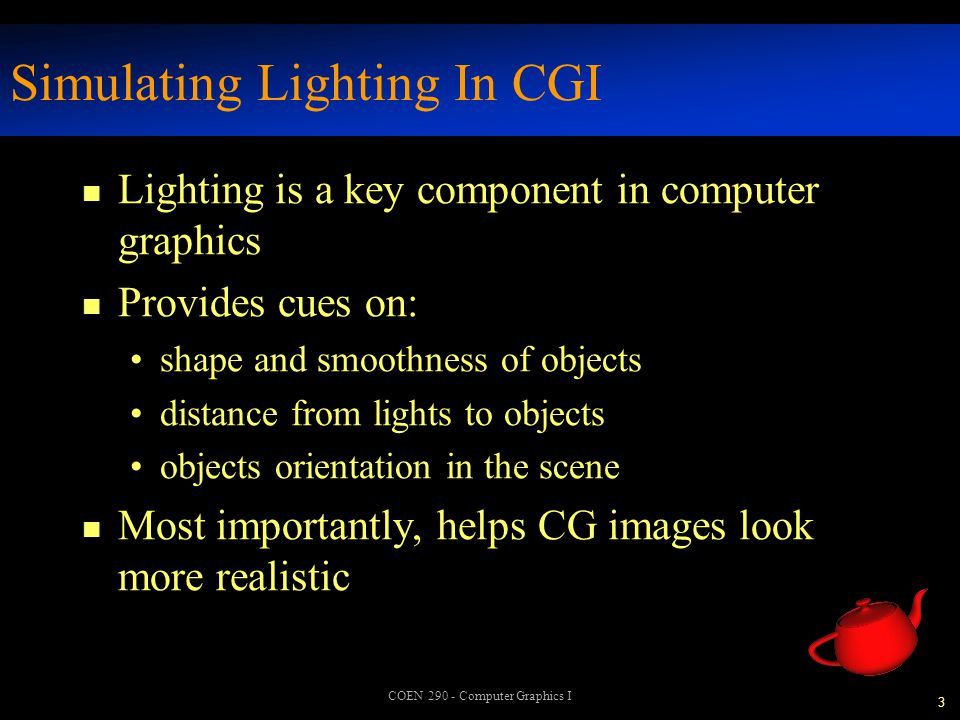 4 COEN 290 - Computer Graphics I Lighting Models n Many different models exist for simulating lighting reflections we'll be concentrating on the Phong lighting model n Most models break lighting into constituent parts ambient reflections diffuse reflections specular highlights