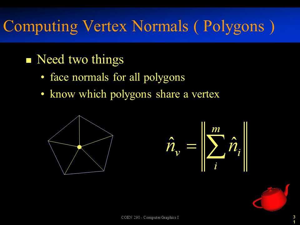 31 COEN 290 - Computer Graphics I Computing Vertex Normals ( Polygons ) n Need two things face normals for all polygons know which polygons share a vertex