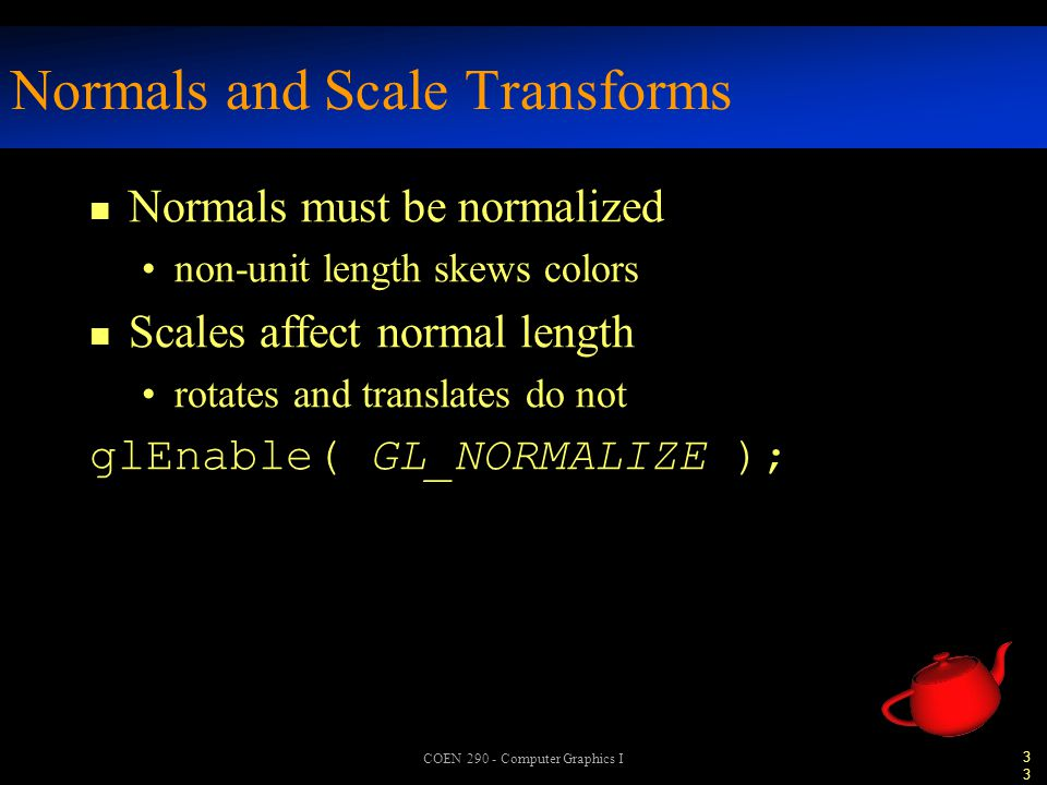 33 COEN 290 - Computer Graphics I Normals and Scale Transforms n Normals must be normalized non-unit length skews colors n Scales affect normal length rotates and translates do not glEnable( GL_NORMALIZE );