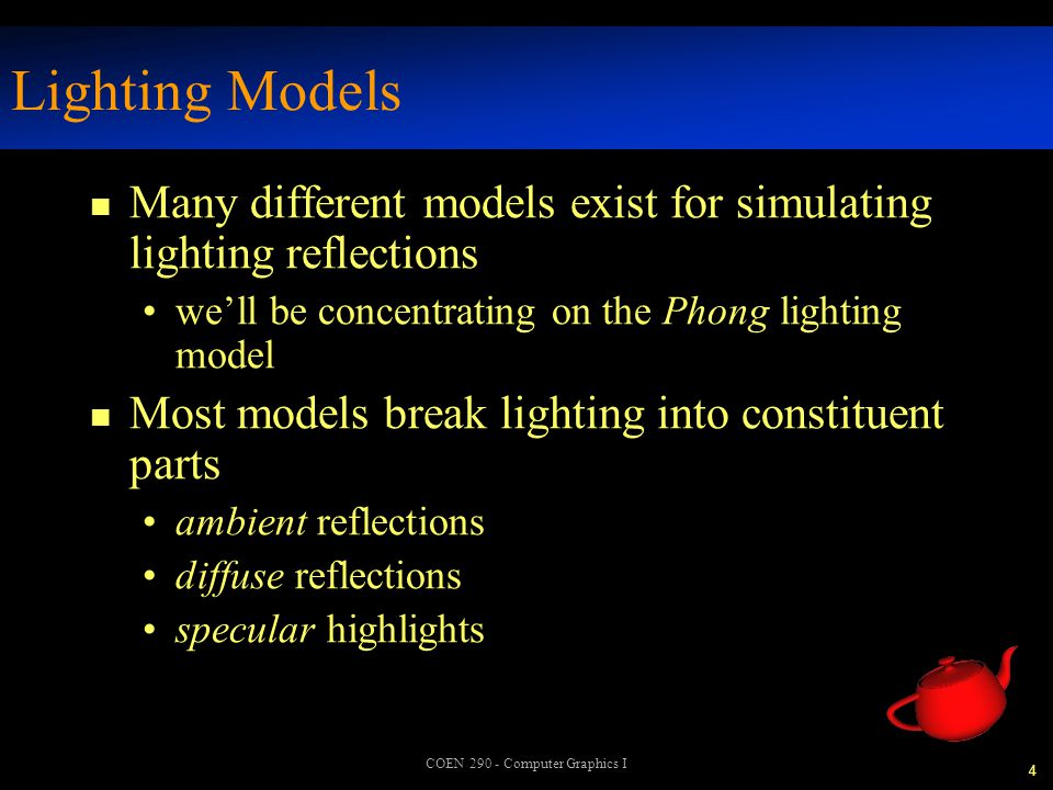 25 COEN 290 - Computer Graphics I Computing Surface Normals n Lighting needs to know how to reflect light off the surface n Provide normals per face - flat shading vertex - Gouraud shading pixel - Phong shading –OpenGL does not support Phong natively