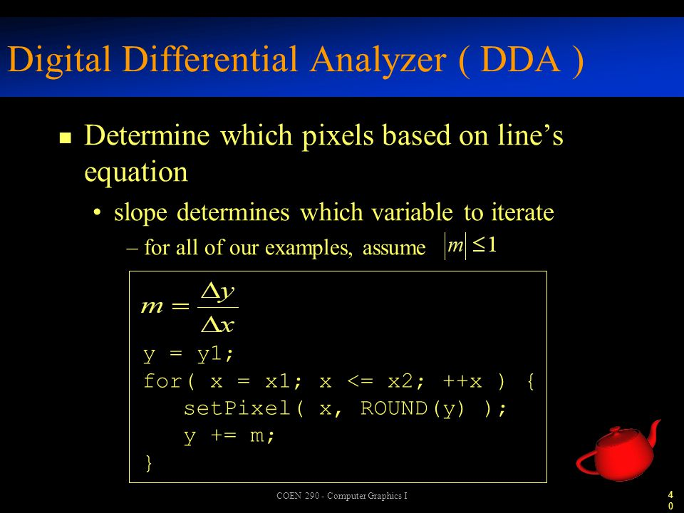 40 COEN 290 - Computer Graphics I Digital Differential Analyzer ( DDA ) n Determine which pixels based on line's equation slope determines which variable to iterate –for all of our examples, assume y = y1; for( x = x1; x <= x2; ++x ) { setPixel( x, ROUND(y) ); y += m; }