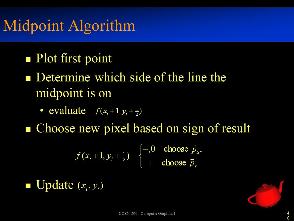 46 COEN 290 - Computer Graphics I Midpoint Algorithm n Plot first point n Determine which side of the line the midpoint is on evaluate n Choose new pixel based on sign of result n Update