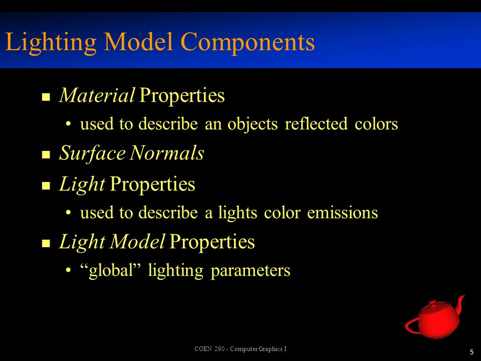 5 COEN 290 - Computer Graphics I Lighting Model Components n Material Properties used to describe an objects reflected colors n Surface Normals n Light Properties used to describe a lights color emissions n Light Model Properties global lighting parameters