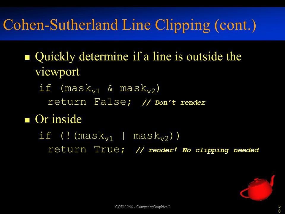 50 COEN 290 - Computer Graphics I Cohen-Sutherland Line Clipping (cont.) n Quickly determine if a line is outside the viewport if (mask v1 & mask v2 ) return False; // Don't render n Or inside if (!(mask v1 | mask v2 )) return True; // render.
