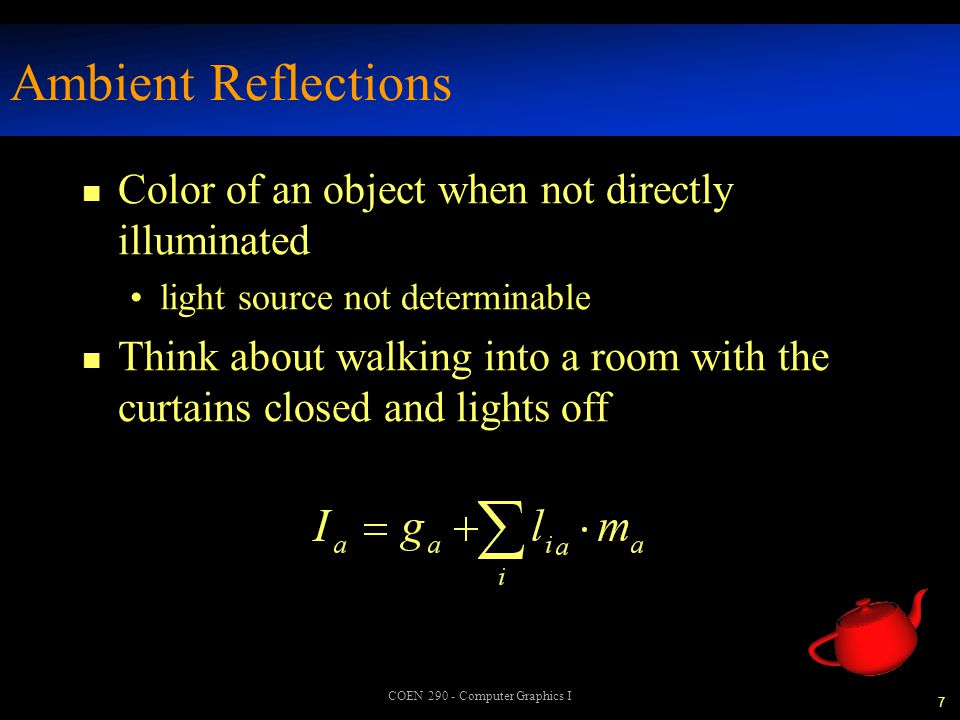 8 COEN 290 - Computer Graphics I Diffuse Reflections n Color of an object when directly illuminated often referred to as base color