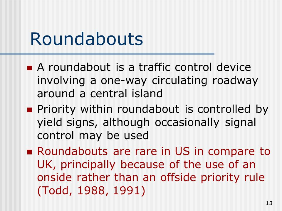 13 Roundabouts A roundabout is a traffic control device involving a one-way circulating roadway around a central island Priority within roundabout is controlled by yield signs, although occasionally signal control may be used Roundabouts are rare in US in compare to UK, principally because of the use of an onside rather than an offside priority rule (Todd, 1988, 1991)