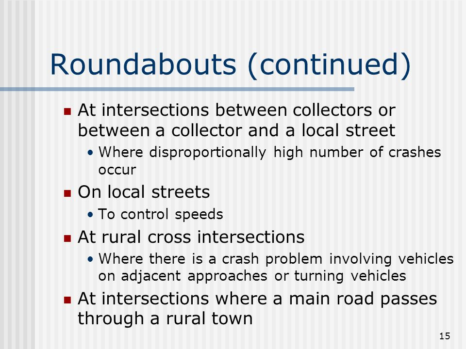 15 Roundabouts (continued) At intersections between collectors or between a collector and a local street Where disproportionally high number of crashes occur On local streets To control speeds At rural cross intersections Where there is a crash problem involving vehicles on adjacent approaches or turning vehicles At intersections where a main road passes through a rural town