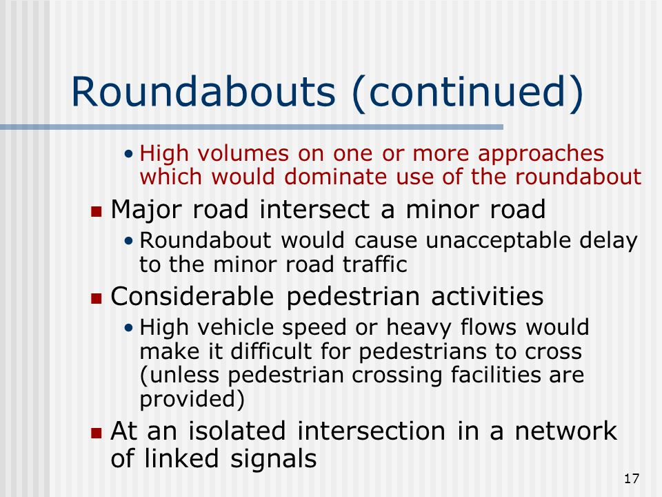 17 Roundabouts (continued) High volumes on one or more approaches which would dominate use of the roundabout Major road intersect a minor road Roundabout would cause unacceptable delay to the minor road traffic Considerable pedestrian activities High vehicle speed or heavy flows would make it difficult for pedestrians to cross (unless pedestrian crossing facilities are provided) At an isolated intersection in a network of linked signals