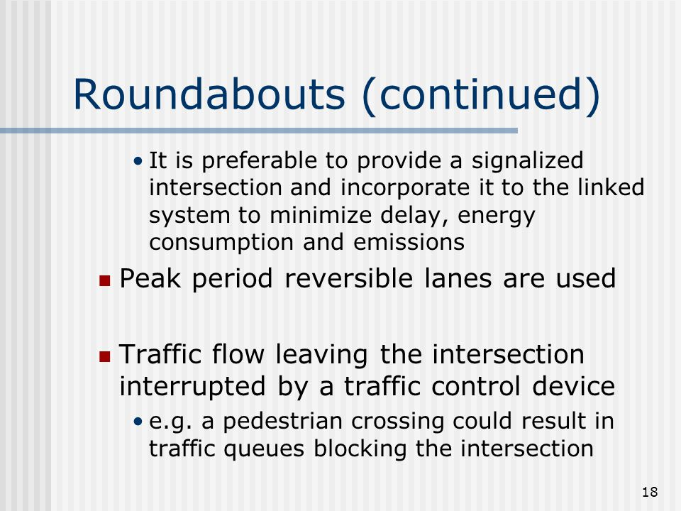 18 Roundabouts (continued) It is preferable to provide a signalized intersection and incorporate it to the linked system to minimize delay, energy consumption and emissions Peak period reversible lanes are used Traffic flow leaving the intersection interrupted by a traffic control device e.g.