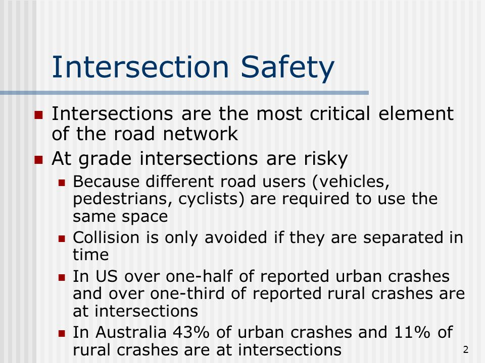 2 Intersection Safety Intersections are the most critical element of the road network At grade intersections are risky Because different road users (vehicles, pedestrians, cyclists) are required to use the same space Collision is only avoided if they are separated in time In US over one-half of reported urban crashes and over one-third of reported rural crashes are at intersections In Australia 43% of urban crashes and 11% of rural crashes are at intersections