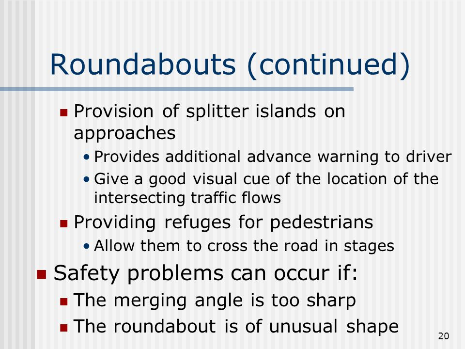 20 Roundabouts (continued) Provision of splitter islands on approaches Provides additional advance warning to driver Give a good visual cue of the location of the intersecting traffic flows Providing refuges for pedestrians Allow them to cross the road in stages Safety problems can occur if: The merging angle is too sharp The roundabout is of unusual shape