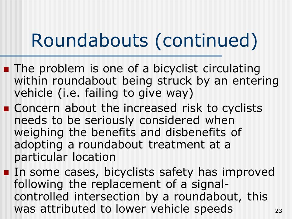 23 Roundabouts (continued) The problem is one of a bicyclist circulating within roundabout being struck by an entering vehicle (i.e.