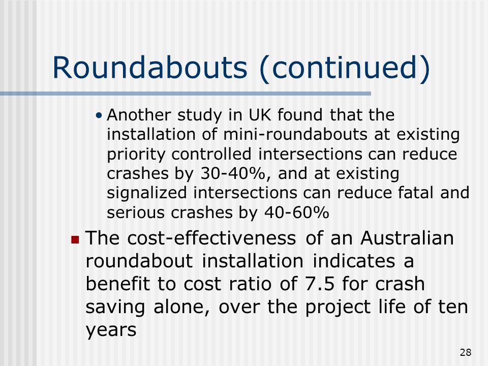 28 Roundabouts (continued) Another study in UK found that the installation of mini-roundabouts at existing priority controlled intersections can reduce crashes by 30-40%, and at existing signalized intersections can reduce fatal and serious crashes by 40-60% The cost-effectiveness of an Australian roundabout installation indicates a benefit to cost ratio of 7.5 for crash saving alone, over the project life of ten years