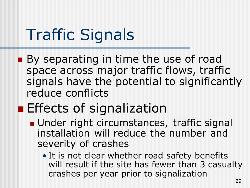 29 Traffic Signals By separating in time the use of road space across major traffic flows, traffic signals have the potential to significantly reduce conflicts Effects of signalization Under right circumstances, traffic signal installation will reduce the number and severity of crashes It is not clear whether road safety benefits will result if the site has fewer than 3 casualty crashes per year prior to signalization