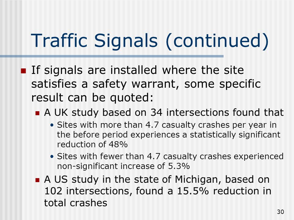 30 Traffic Signals (continued) If signals are installed where the site satisfies a safety warrant, some specific result can be quoted: A UK study based on 34 intersections found that Sites with more than 4.7 casualty crashes per year in the before period experiences a statistically significant reduction of 48% Sites with fewer than 4.7 casualty crashes experienced non-significant increase of 5.3% A US study in the state of Michigan, based on 102 intersections, found a 15.5% reduction in total crashes