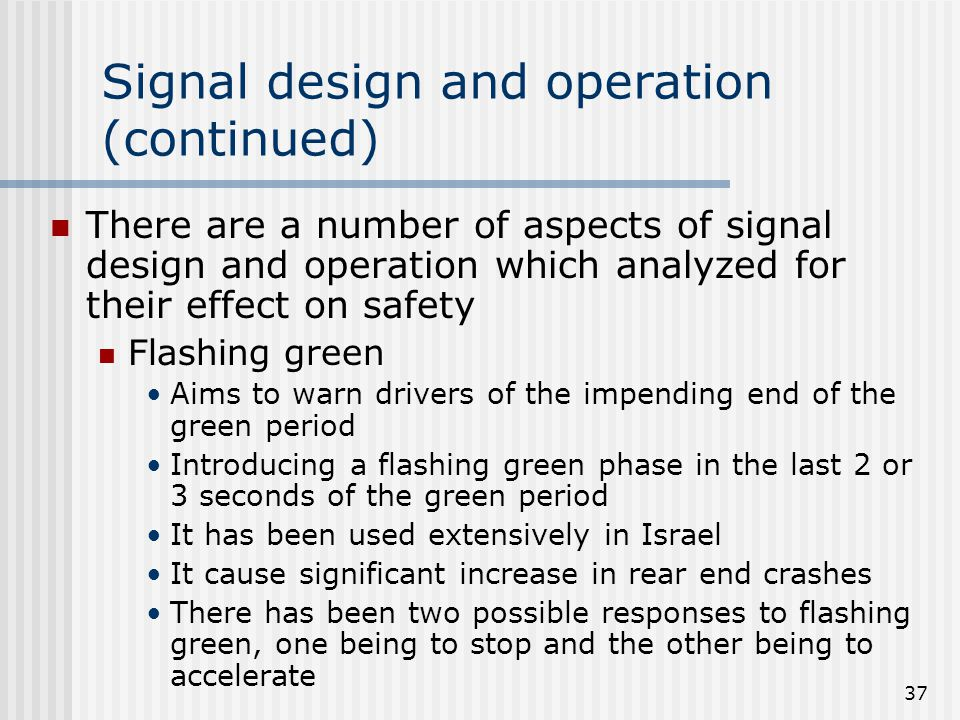 37 Signal design and operation (continued) There are a number of aspects of signal design and operation which analyzed for their effect on safety Flashing green Aims to warn drivers of the impending end of the green period Introducing a flashing green phase in the last 2 or 3 seconds of the green period It has been used extensively in Israel It cause significant increase in rear end crashes There has been two possible responses to flashing green, one being to stop and the other being to accelerate