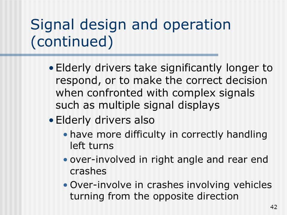 42 Signal design and operation (continued) Elderly drivers take significantly longer to respond, or to make the correct decision when confronted with complex signals such as multiple signal displays Elderly drivers also have more difficulty in correctly handling left turns over-involved in right angle and rear end crashes Over-involve in crashes involving vehicles turning from the opposite direction