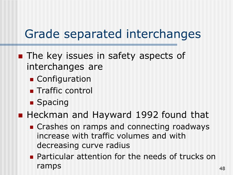 48 Grade separated interchanges The key issues in safety aspects of interchanges are Configuration Traffic control Spacing Heckman and Hayward 1992 found that Crashes on ramps and connecting roadways increase with traffic volumes and with decreasing curve radius Particular attention for the needs of trucks on ramps