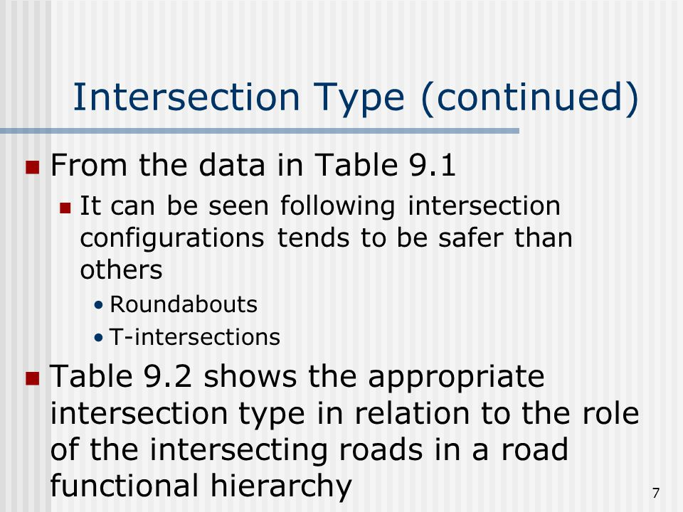 7 Intersection Type (continued) From the data in Table 9.1 It can be seen following intersection configurations tends to be safer than others Roundabouts T-intersections Table 9.2 shows the appropriate intersection type in relation to the role of the intersecting roads in a road functional hierarchy