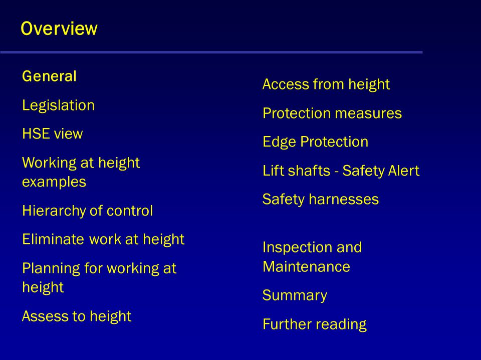 Overview General Legislation HSE view Working at height examples Hierarchy of control Eliminate work at height Planning for working at height Assess to height Access from height Protection measures Edge Protection Lift shafts - Safety Alert Safety harnesses Inspection and Maintenance Summary Further reading