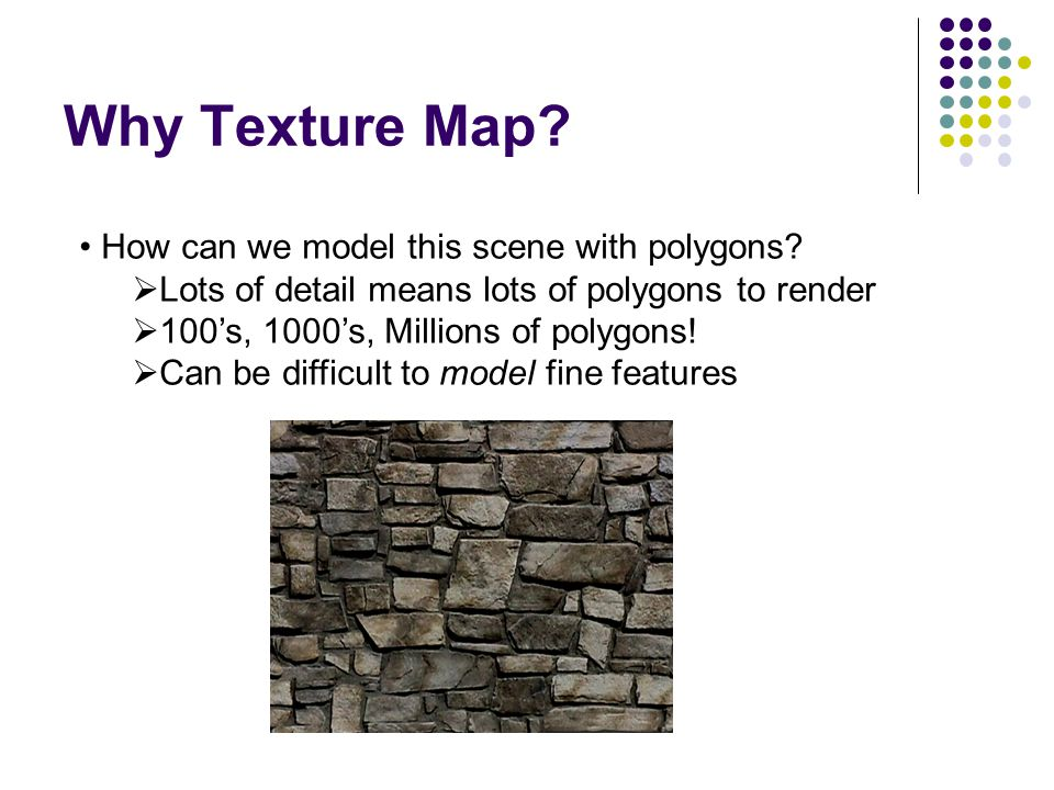 Why Texture Map? How can we model this scene with polygons?  Lots of detail means lots of polygons to render  100's, 1000's, Millions of polygons! 