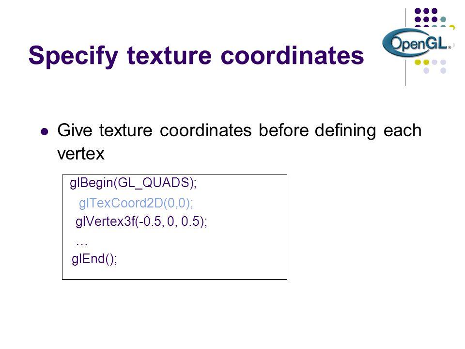 Specify texture coordinates Give texture coordinates before defining each vertex glBegin(GL_QUADS); glTexCoord2D(0,0); glVertex3f(-0.5, 0, 0.5); … glE