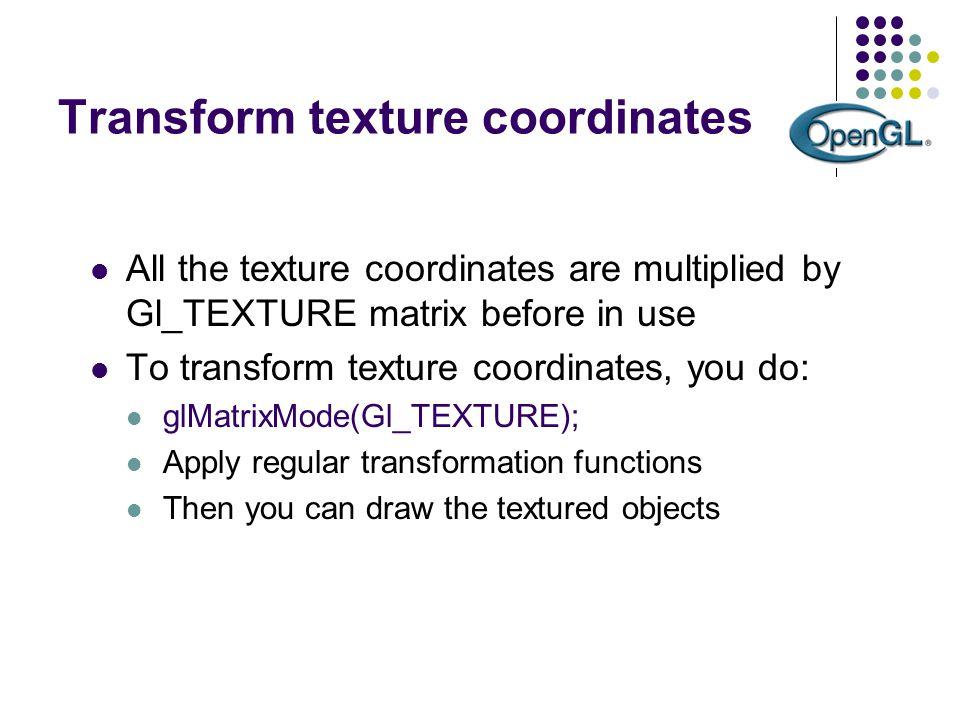Transform texture coordinates All the texture coordinates are multiplied by Gl_TEXTURE matrix before in use To transform texture coordinates, you do:
