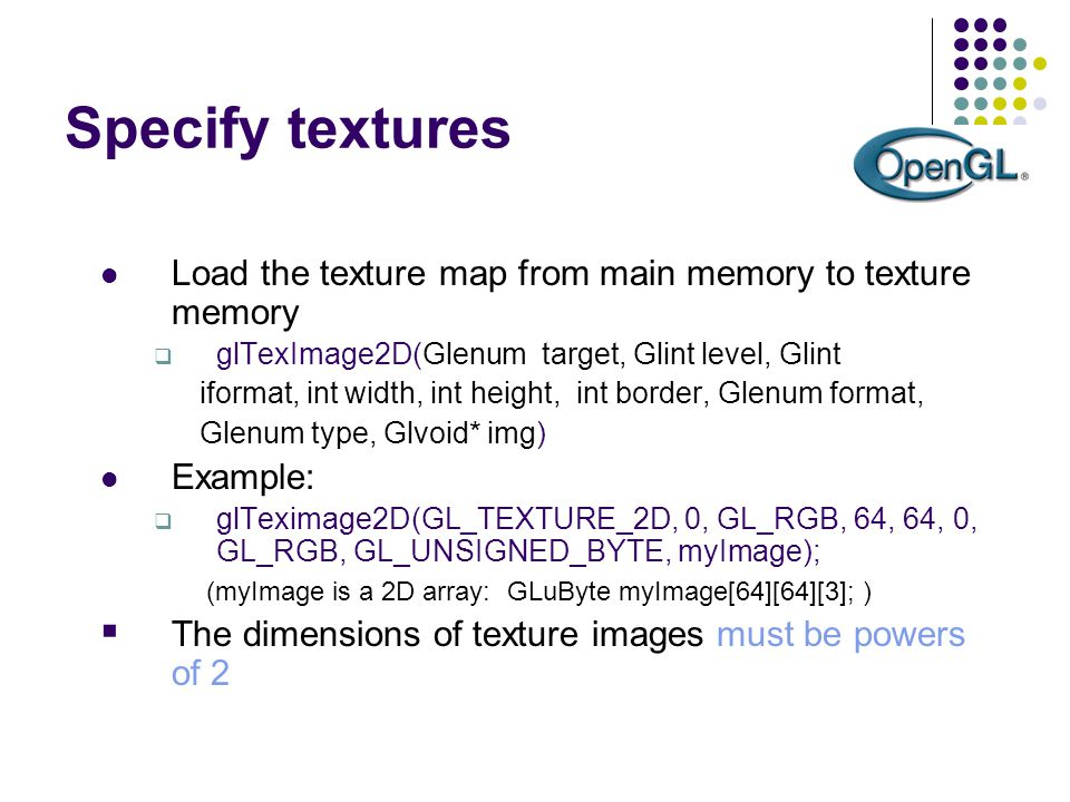 Specify textures Load the texture map from main memory to texture memory  glTexImage2D(Glenum target, Glint level, Glint iformat, int width, int heig