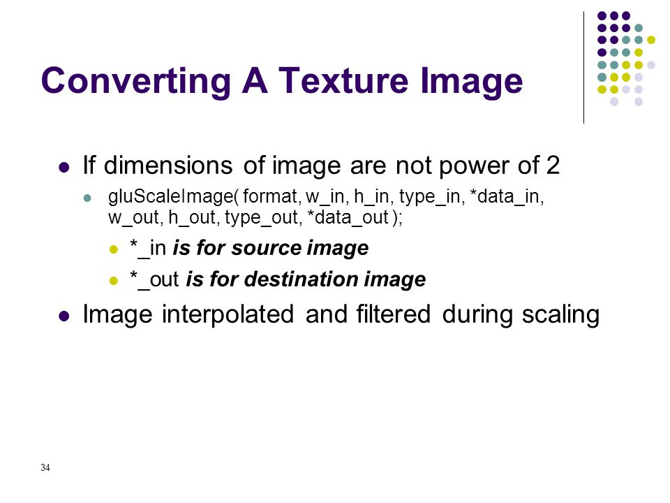 34 Converting A Texture Image If dimensions of image are not power of 2 gluScaleImage( format, w_in, h_in, type_in, *data_in, w_out, h_out, type_out,