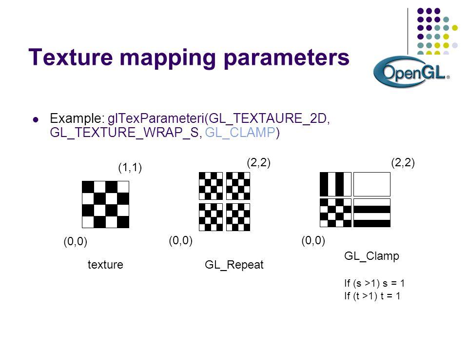 Texture mapping parameters Example: glTexParameteri(GL_TEXTAURE_2D, GL_TEXTURE_WRAP_S, GL_CLAMP) (0,0) (1,1) texture GL_Repeat (0,0) (2,2) (0,0) (2,2)