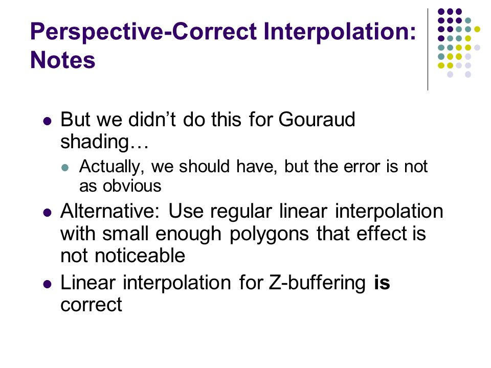 Perspective-Correct Interpolation: Notes But we didn't do this for Gouraud shading… Actually, we should have, but the error is not as obvious Alternat