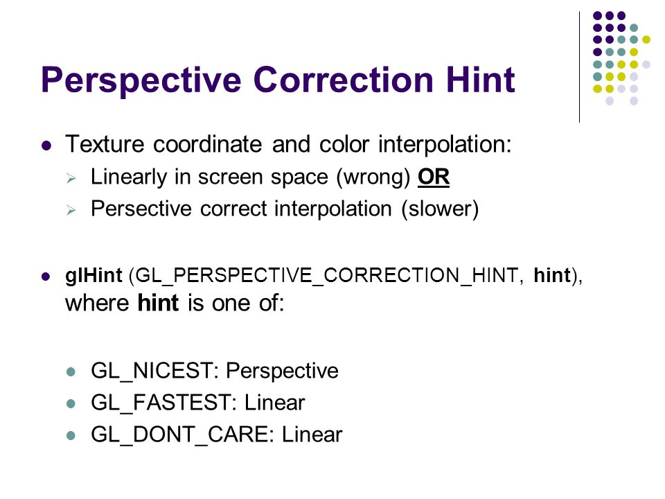 Perspective Correction Hint Texture coordinate and color interpolation:  Linearly in screen space (wrong) OR  Persective correct interpolation (slow