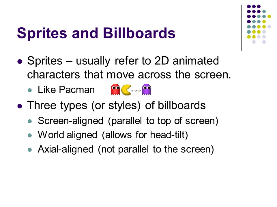 Sprites and Billboards Sprites – usually refer to 2D animated characters that move across the screen. Like Pacman Three types (or styles) of billboard
