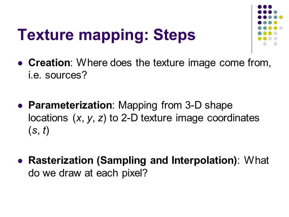 Texture mapping: Steps Creation: Where does the texture image come from, i.e. sources? Parameterization: Mapping from 3-D shape locations (x, y, z) to