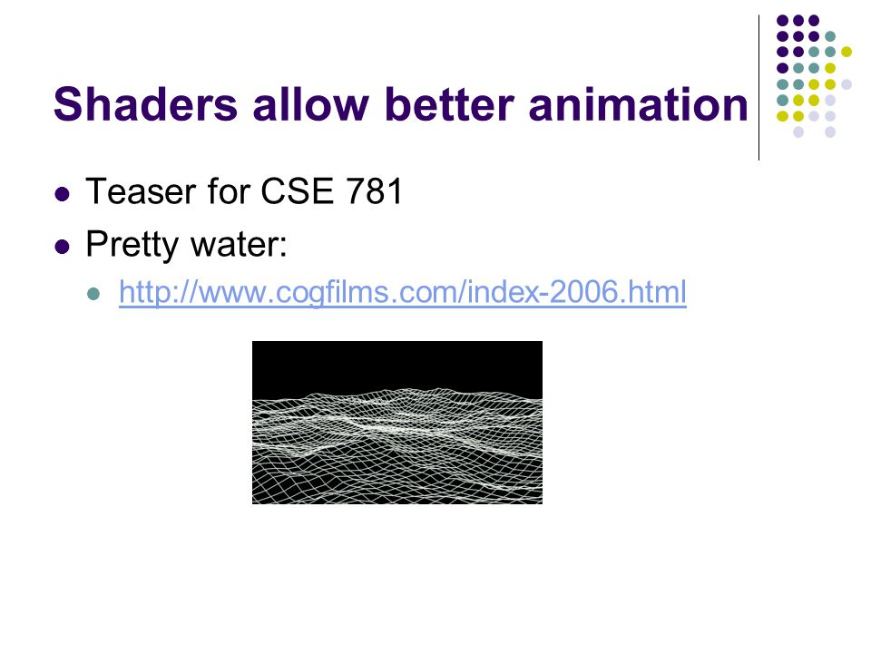 Shaders allow better animation Teaser for CSE 781 Pretty water: http://www.cogfilms.com/index-2006.html
