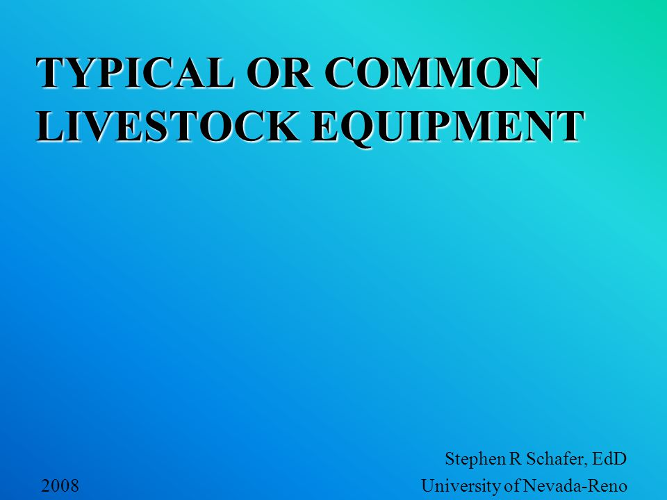 TYPICAL OR COMMON LIVESTOCK EQUIPMENT Stephen R Schafer, EdD 2008 University of Nevada-Reno